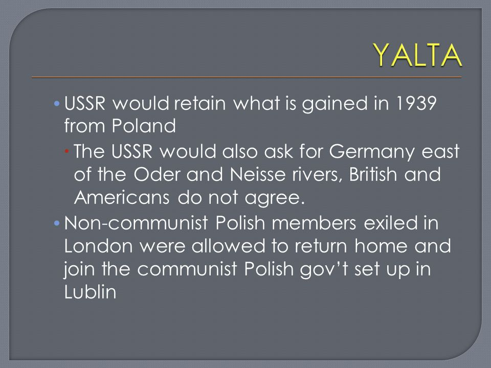 USSR would retain what is gained in 1939 from Poland  The USSR would also ask for Germany east of the Oder and Neisse rivers, British and Americans d