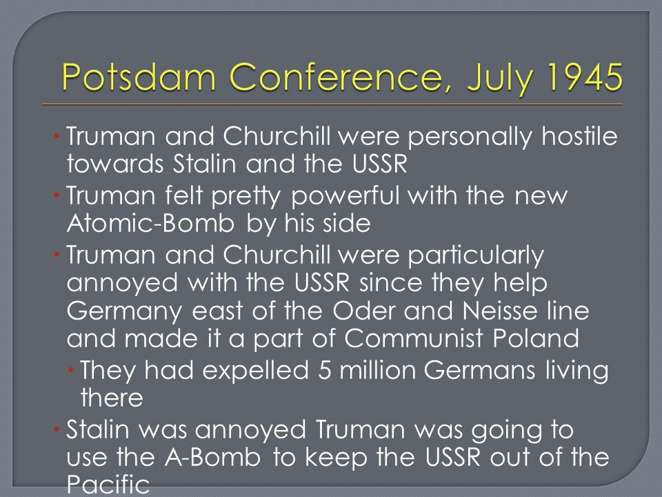  Truman and Churchill were personally hostile towards Stalin and the USSR  Truman felt pretty powerful with the new Atomic-Bomb by his side  Truman