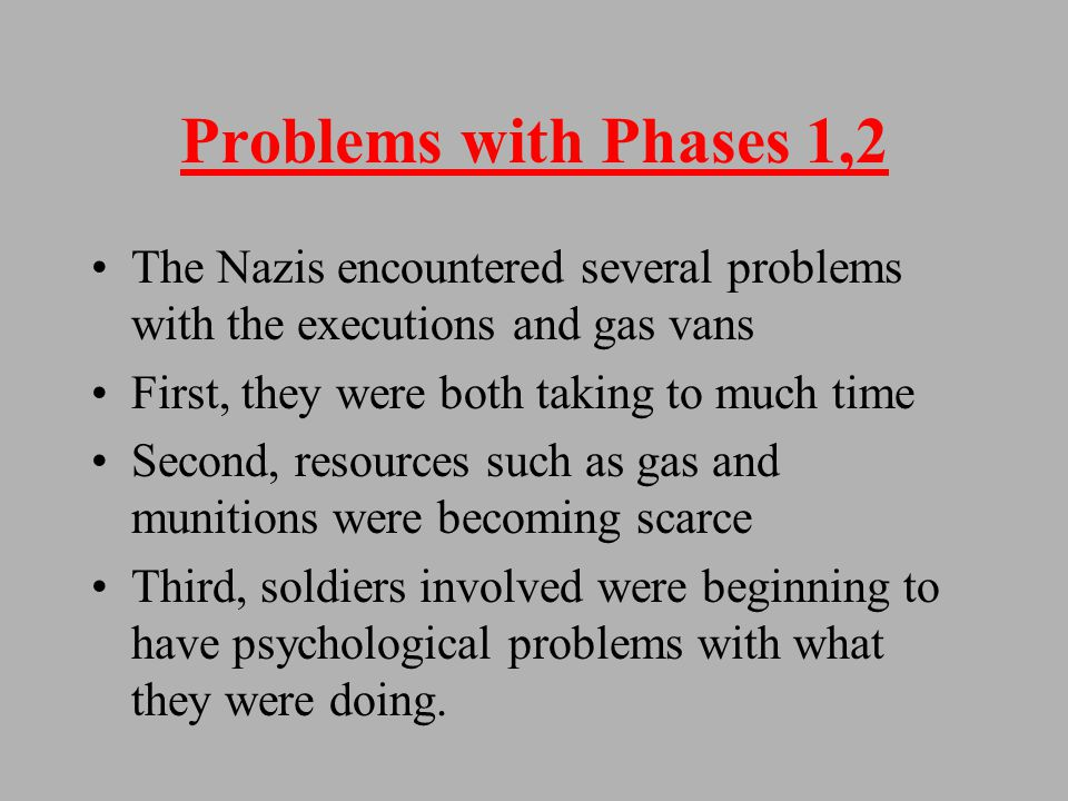 Phase 2 = Gas Vans Again, Jews were rounded up and told they were to be relocated in vans The vans were equipped so that the van's exhaust was piped back into the van 700,000 Jews killed in Vans