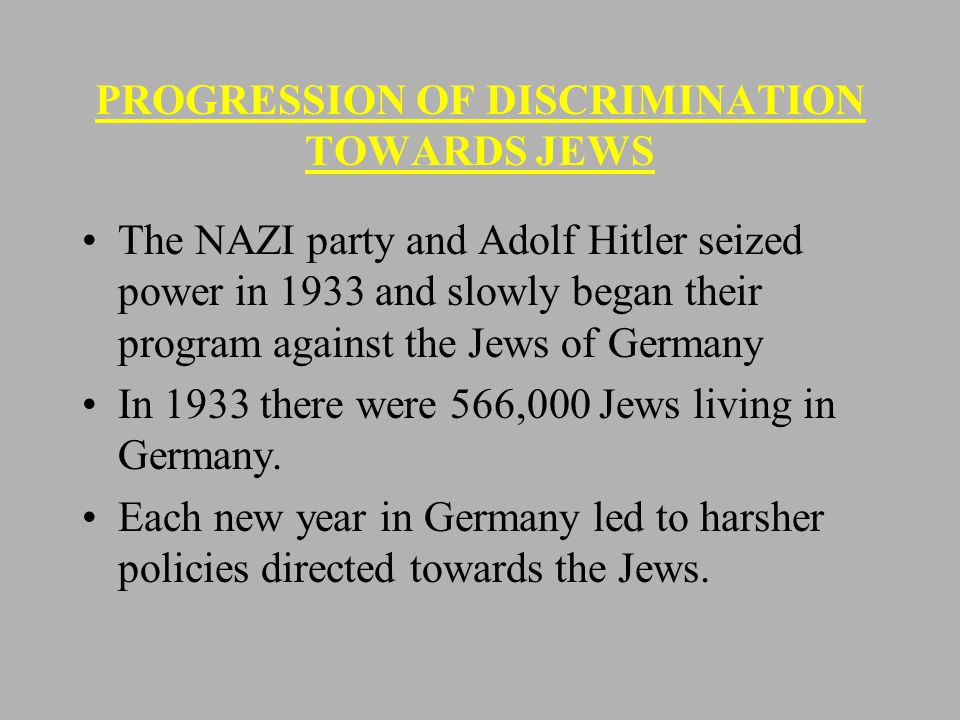 PROGRESSION OF DISCRIMINATION TOWARDS JEWS The NAZI party and Adolf Hitler seized power in 1933 and slowly began their program against the Jews of Germany In 1933 there were 566,000 Jews living in Germany.