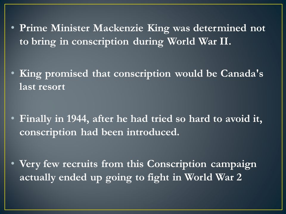 Prime Minister Mackenzie King was determined not to bring in conscription during World War II.