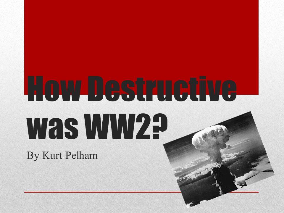 How Destructive was WW2? By Kurt Pelham