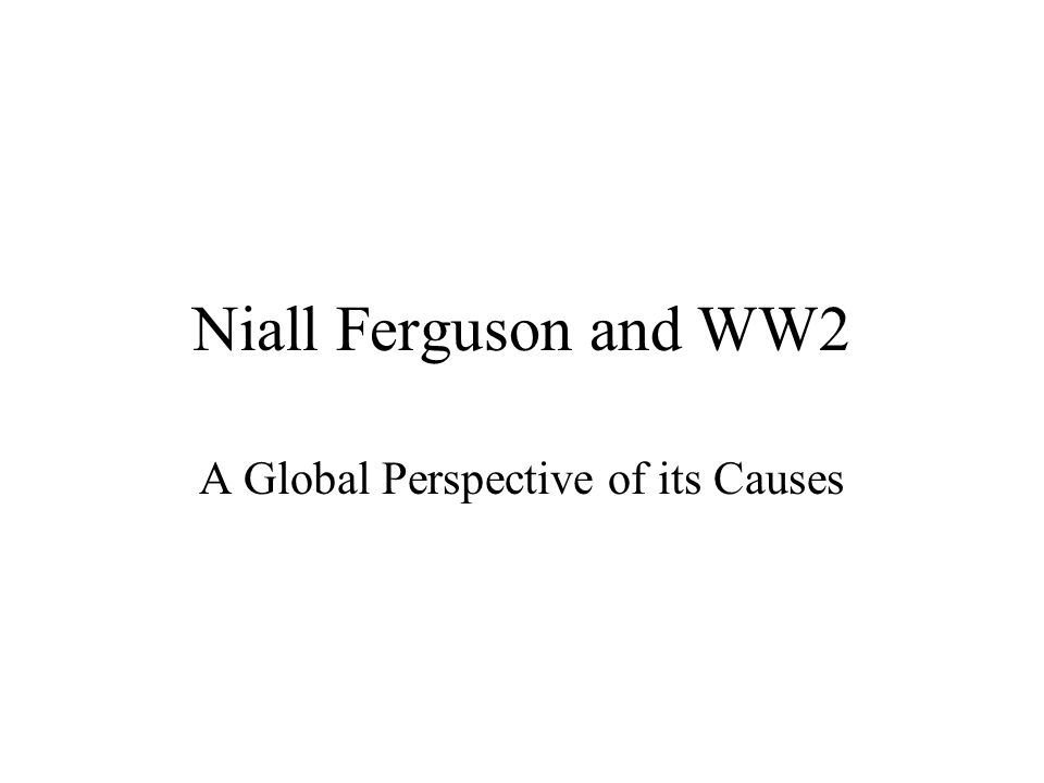 Niall Ferguson and WW2 A Global Perspective of its Causes