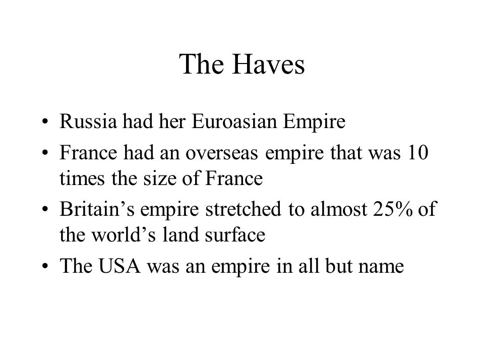 The Haves Russia had her Euroasian Empire France had an overseas empire that was 10 times the size of France Britain's empire stretched to almost 25% of the world's land surface The USA was an empire in all but name