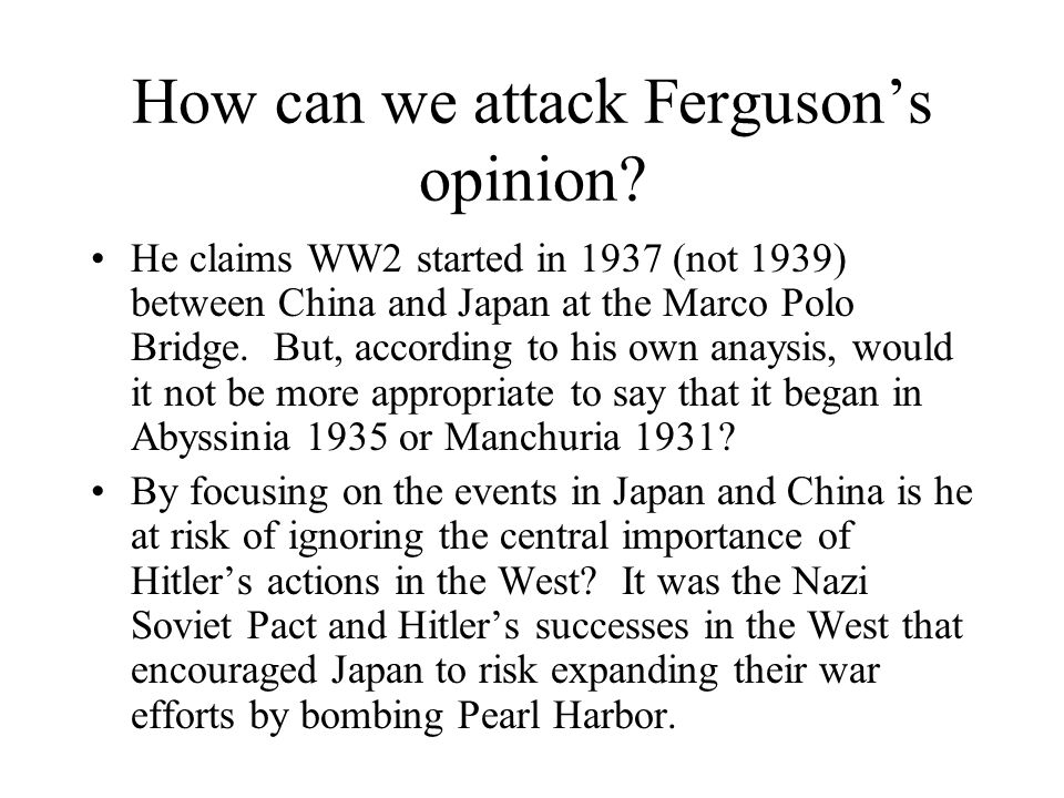 How can we attack Ferguson's opinion? He claims WW2 started in 1937 (not 1939) between China and Japan at the Marco Polo Bridge. But, according to his