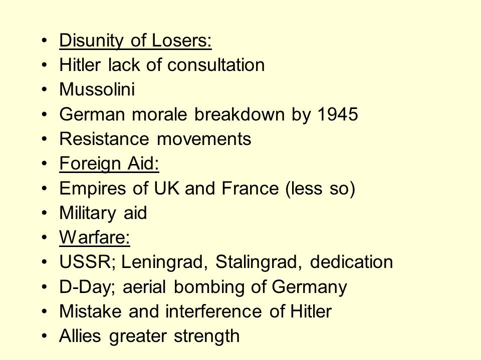 Disunity of Losers: Hitler lack of consultation Mussolini German morale breakdown by 1945 Resistance movements Foreign Aid: Empires of UK and France (less so) Military aid Warfare: USSR; Leningrad, Stalingrad, dedication D-Day; aerial bombing of Germany Mistake and interference of Hitler Allies greater strength