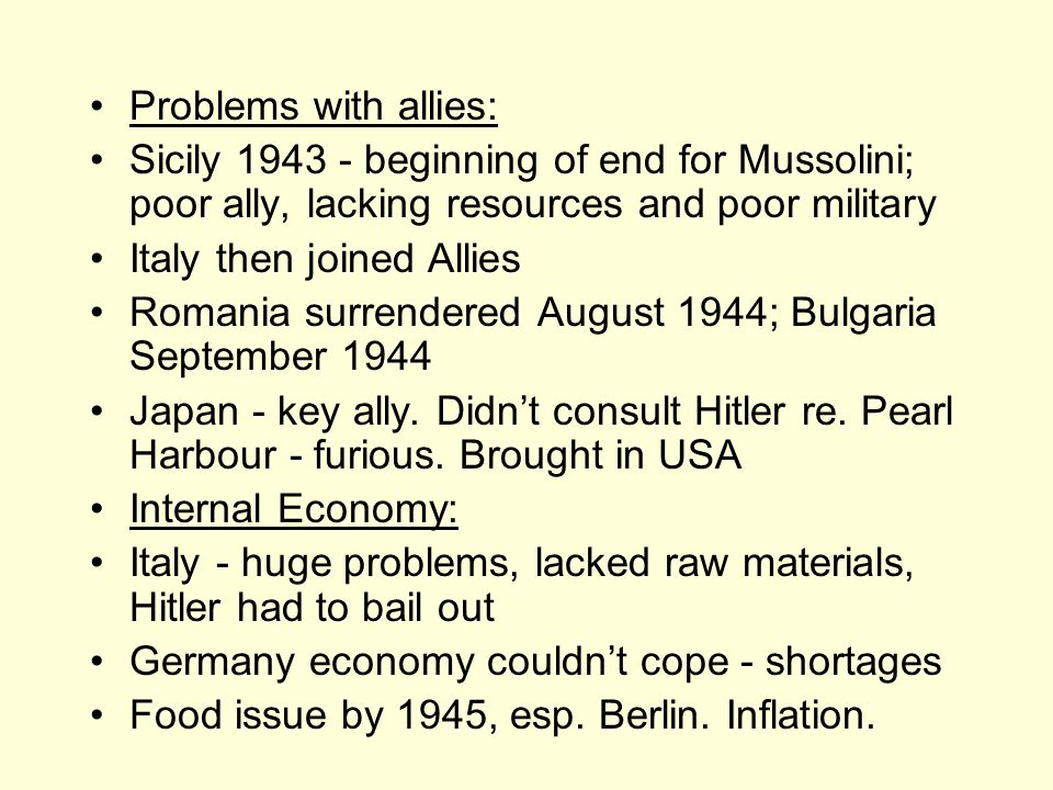 Problems with allies: Sicily 1943 - beginning of end for Mussolini; poor ally, lacking resources and poor military Italy then joined Allies Romania surrendered August 1944; Bulgaria September 1944 Japan - key ally.