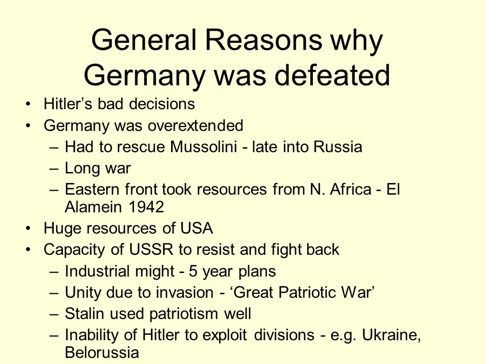 General Reasons why Germany was defeated Hitler's bad decisions Germany was overextended –Had to rescue Mussolini - late into Russia –Long war –Eastern front took resources from N.