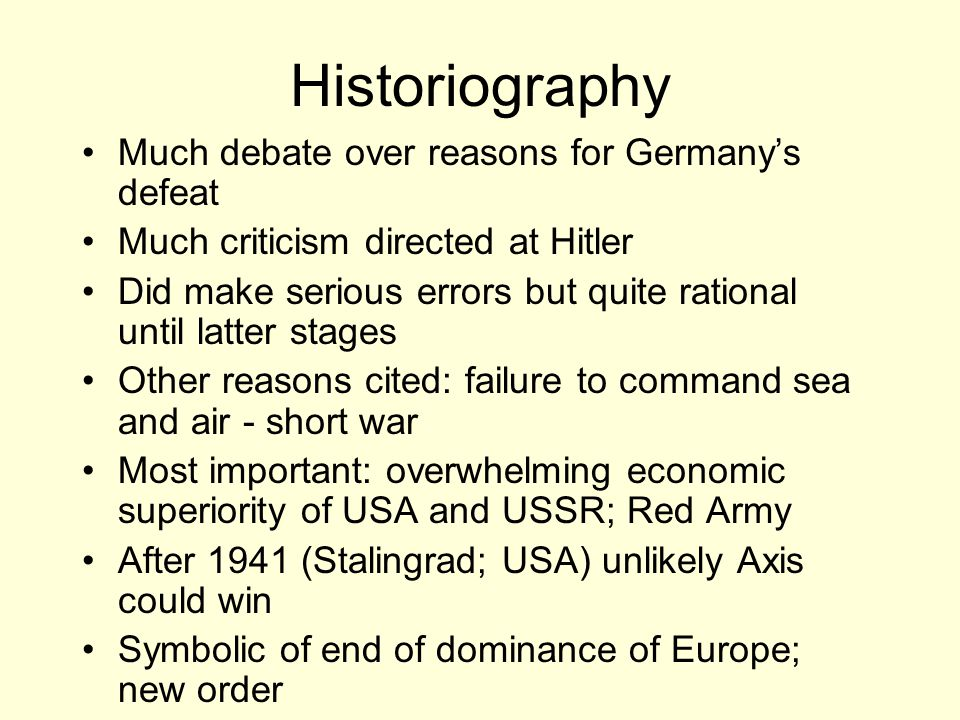 Historiography Much debate over reasons for Germany's defeat Much criticism directed at Hitler Did make serious errors but quite rational until latter stages Other reasons cited: failure to command sea and air - short war Most important: overwhelming economic superiority of USA and USSR; Red Army After 1941 (Stalingrad; USA) unlikely Axis could win Symbolic of end of dominance of Europe; new order