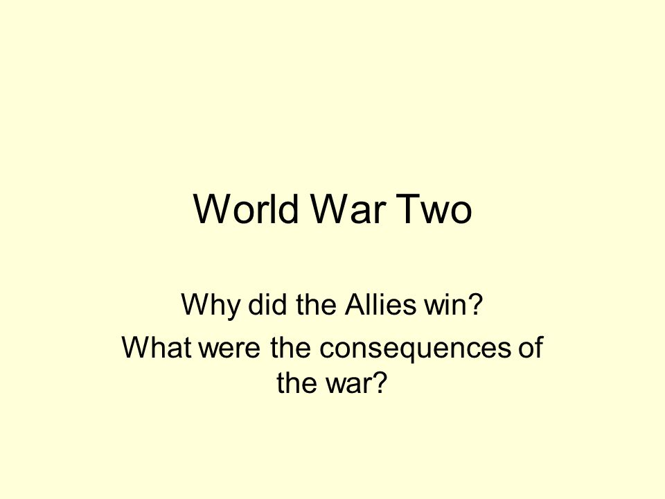 World War Two Why did the Allies win? What were the consequences of the war?