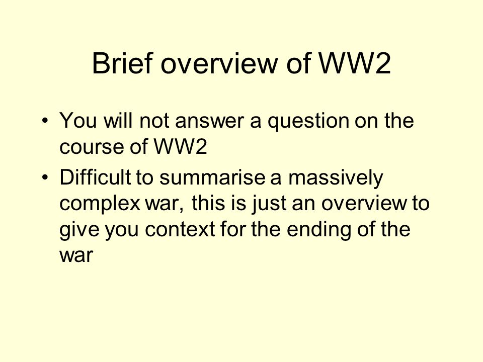 Brief overview of WW2 You will not answer a question on the course of WW2 Difficult to summarise a massively complex war, this is just an overview to give you context for the ending of the war