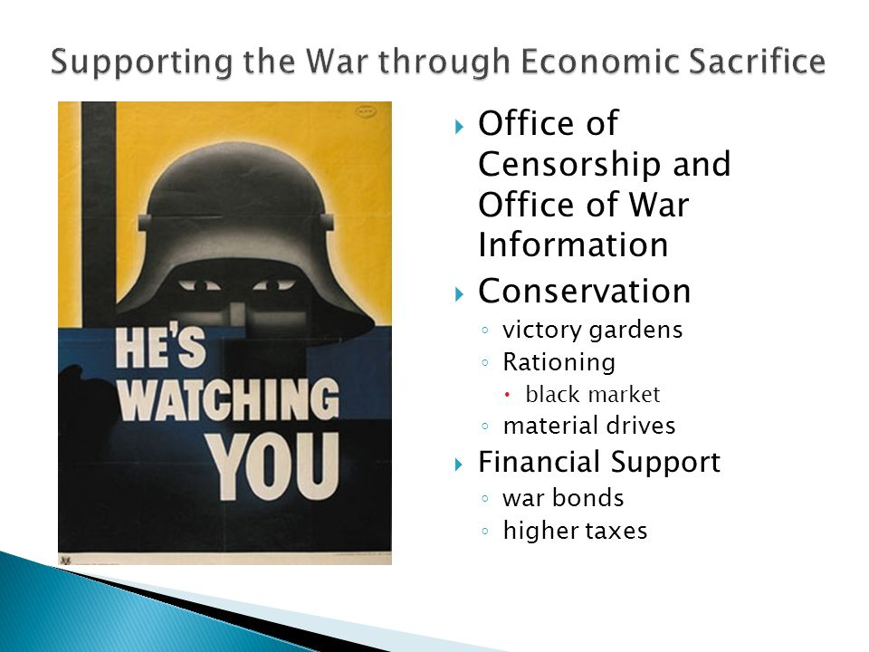  Office of Censorship and Office of War Information  Conservation ◦ victory gardens ◦ Rationing  black market ◦ material drives  Financial Support ◦ war bonds ◦ higher taxes
