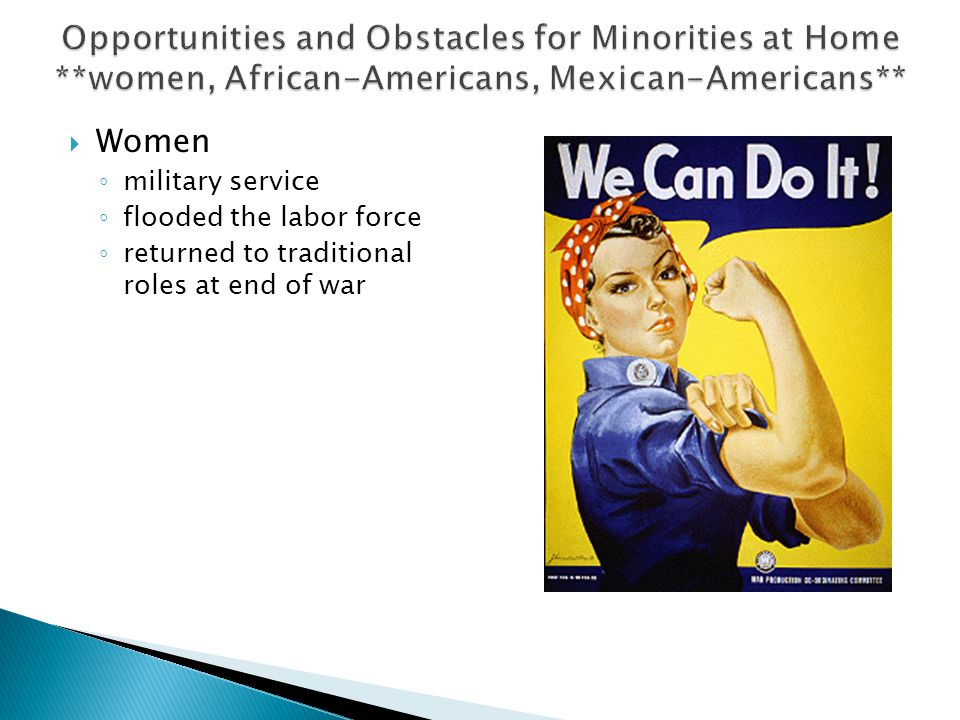  Women ◦ military service ◦ flooded the labor force ◦ returned to traditional roles at end of war