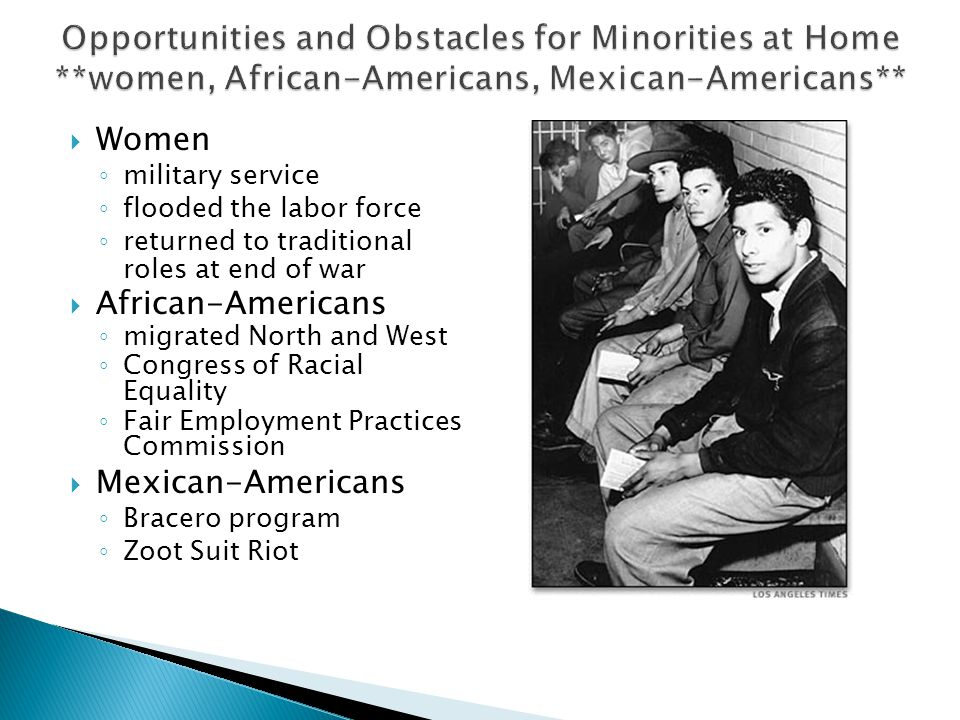 Women ◦ military service ◦ flooded the labor force ◦ returned to traditional roles at end of war  African-Americans ◦ migrated North and West ◦ Congress of Racial Equality ◦ Fair Employment Practices Commission  Mexican-Americans ◦ Bracero program ◦ Zoot Suit Riot
