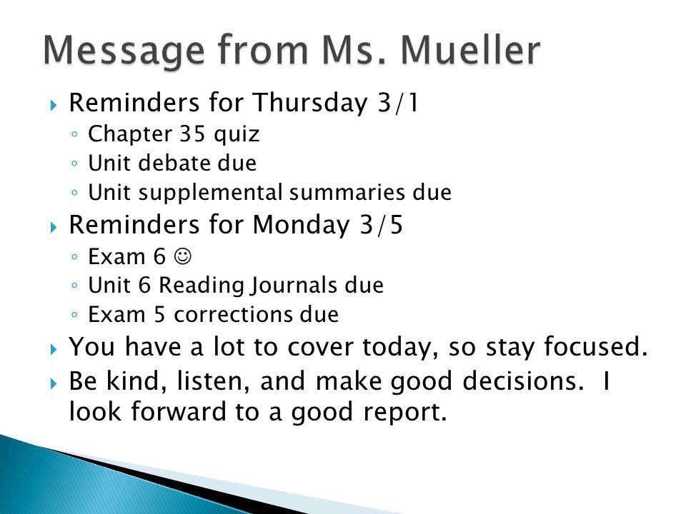  Reminders for Thursday 3/1 ◦ Chapter 35 quiz ◦ Unit debate due ◦ Unit supplemental summaries due  Reminders for Monday 3/5 ◦ Exam 6 ◦ Unit 6 Reading Journals due ◦ Exam 5 corrections due  You have a lot to cover today, so stay focused.