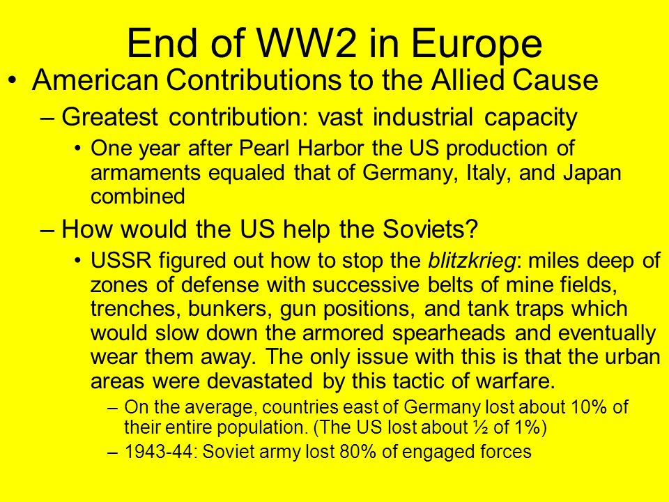 End of WW2 in Europe American Contributions to the Allied Cause –Greatest contribution: vast industrial capacity One year after Pearl Harbor the US production of armaments equaled that of Germany, Italy, and Japan combined –How would the US help the Soviets.