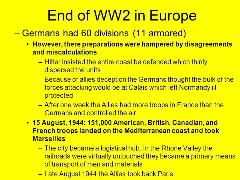 End of WW2 in Europe –Germans had 60 divisions (11 armored) However, there preparations were hampered by disagreements and miscalculations –Hitler insisted the entire coast be defended which thinly dispersed the units –Because of allies deception the Germans thought the bulk of the forces attacking would be at Calais which left Normandy ill protected –After one week the Allies had more troops in France than the Germans and controlled the air 15 August, 1944: 151,000 American, British, Canadian, and French troops landed on the Mediterranean coast and took Marseilles –The city became a logistical hub.