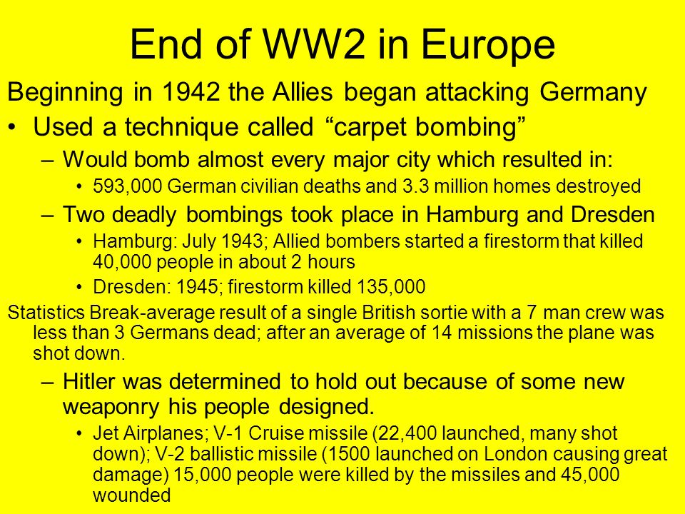 """End of WW2 in Europe Beginning in 1942 the Allies began attacking Germany Used a technique called """"carpet bombing"""" –Would bomb almost every major city"""