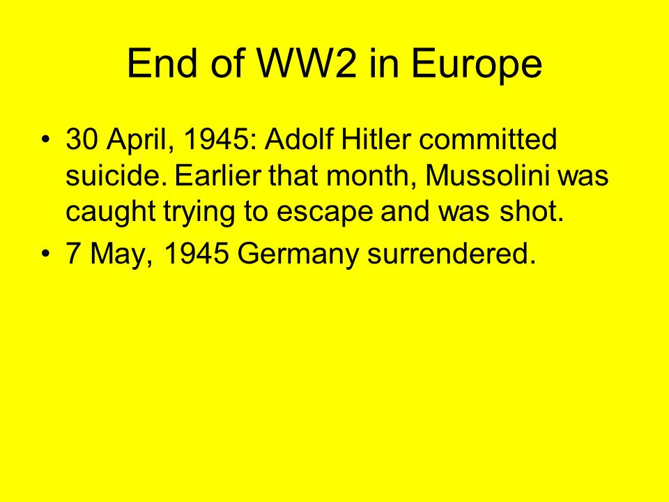 End of WW2 in Europe 30 April, 1945: Adolf Hitler committed suicide. Earlier that month, Mussolini was caught trying to escape and was shot. 7 May, 19