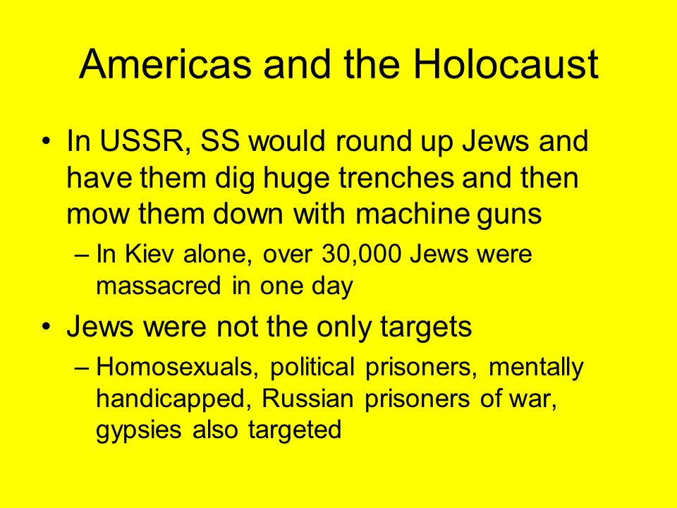 Americas and the Holocaust In USSR, SS would round up Jews and have them dig huge trenches and then mow them down with machine guns –In Kiev alone, ov