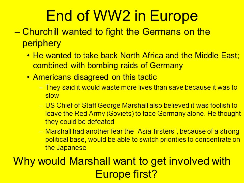 End of WW2 in Europe –Churchill wanted to fight the Germans on the periphery He wanted to take back North Africa and the Middle East; combined with bombing raids of Germany Americans disagreed on this tactic –They said it would waste more lives than save because it was to slow –US Chief of Staff George Marshall also believed it was foolish to leave the Red Army (Soviets) to face Germany alone.