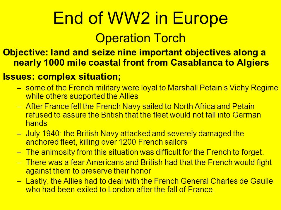 End of WW2 in Europe Operation Torch Objective: land and seize nine important objectives along a nearly 1000 mile coastal front from Casablanca to Alg