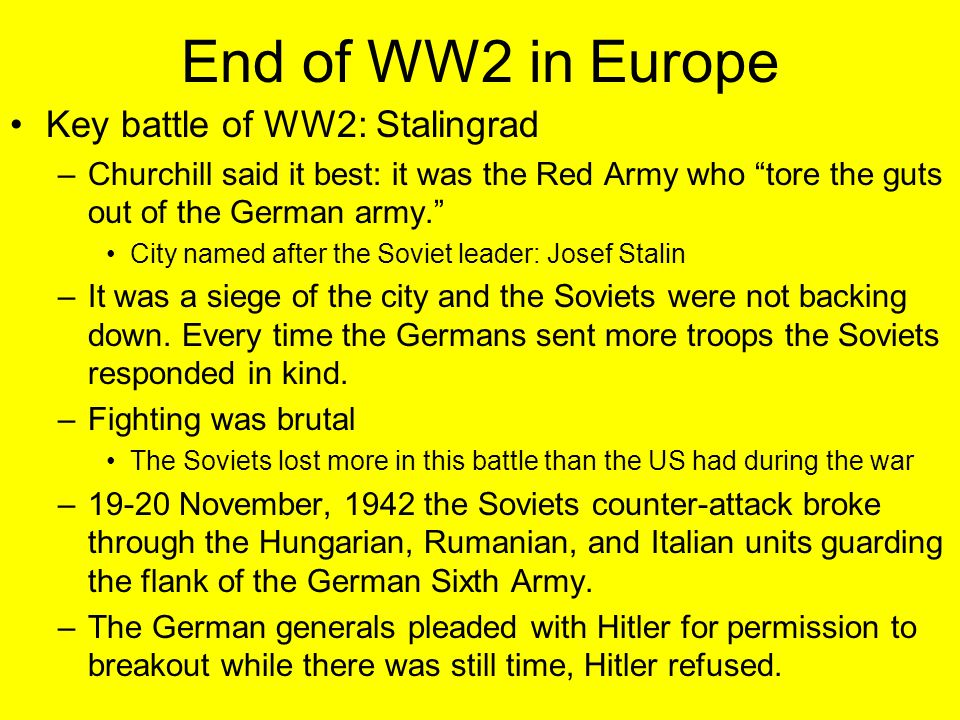 """End of WW2 in Europe Key battle of WW2: Stalingrad –Churchill said it best: it was the Red Army who """"tore the guts out of the German army."""" City named"""