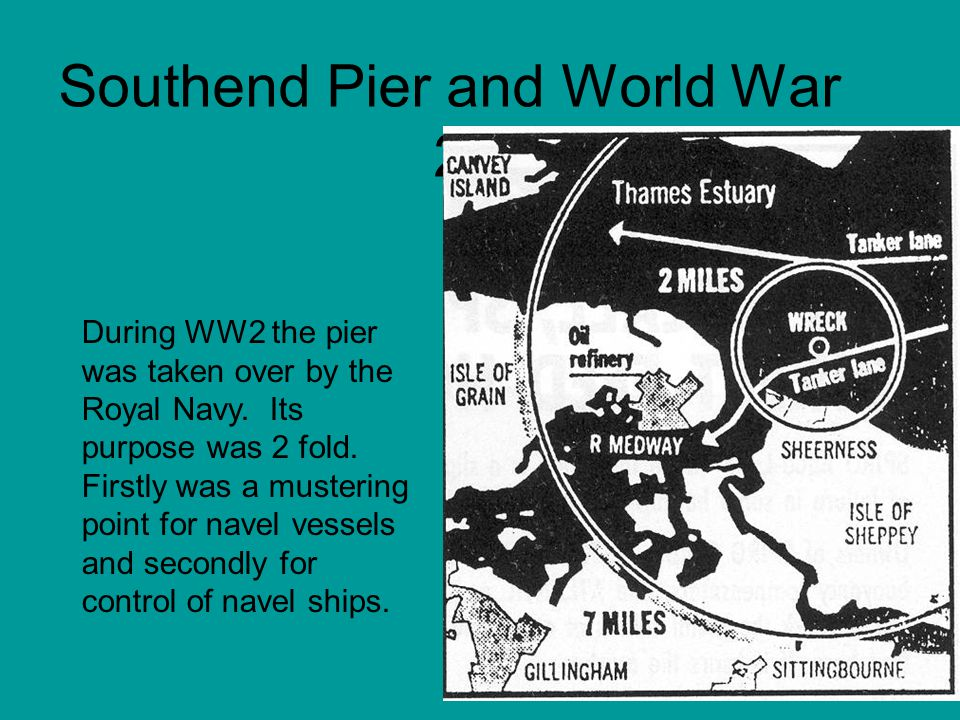 Southend Pier and World War 2 During WW2 the pier was taken over by the Royal Navy. Its purpose was 2 fold. Firstly was a mustering point for navel ve