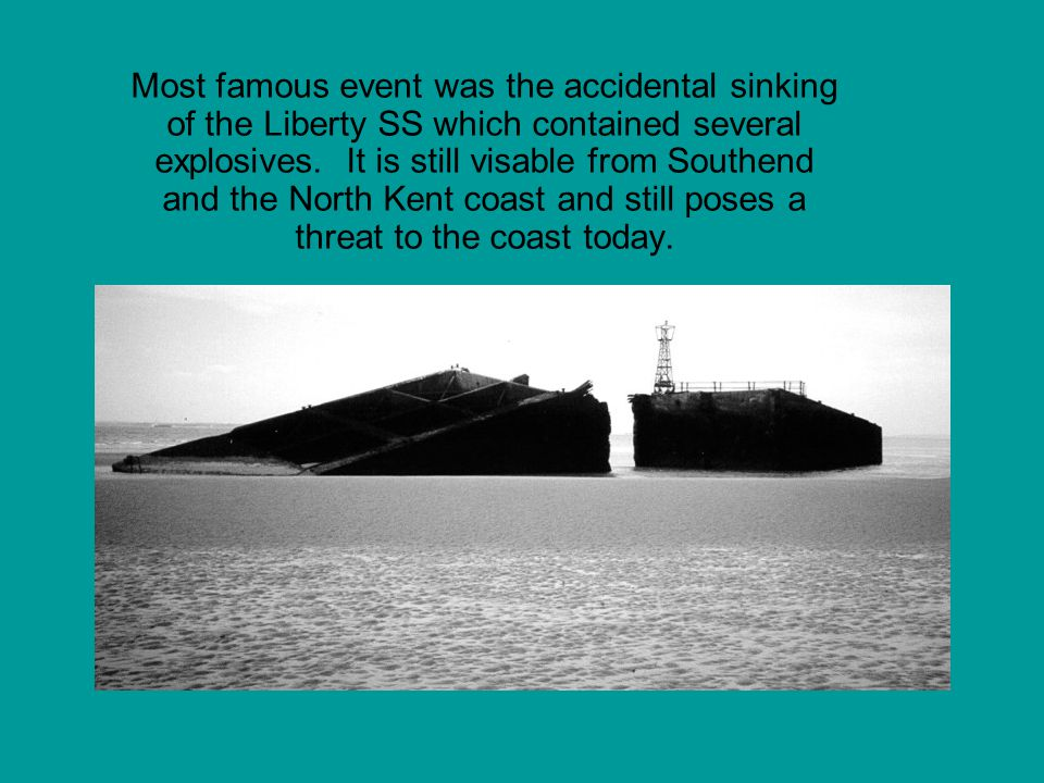 Most famous event was the accidental sinking of the Liberty SS which contained several explosives. It is still visable from Southend and the North Ken