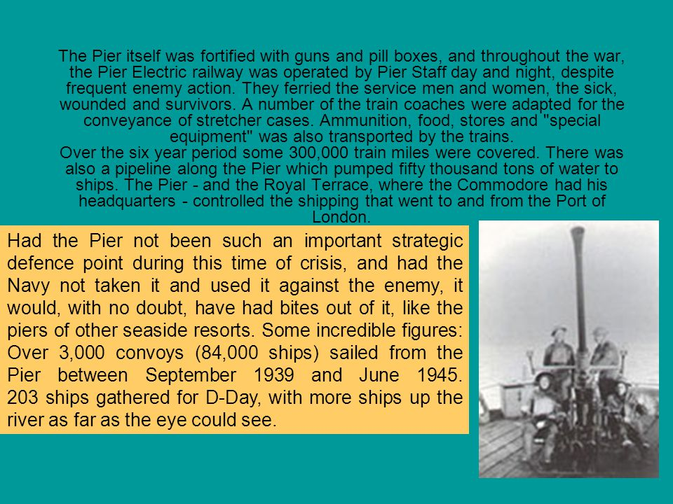 The Pier itself was fortified with guns and pill boxes, and throughout the war, the Pier Electric railway was operated by Pier Staff day and night, de