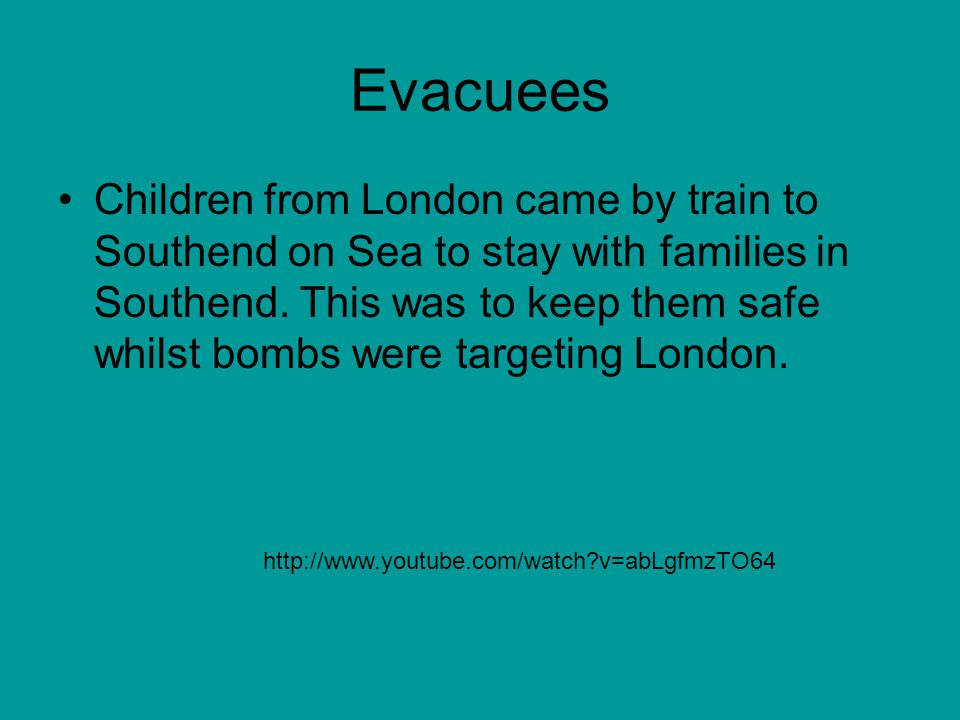 Evacuees Children from London came by train to Southend on Sea to stay with families in Southend. This was to keep them safe whilst bombs were targeti