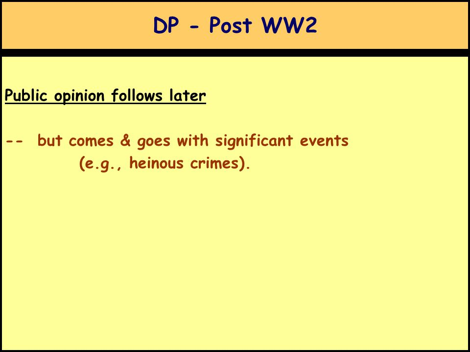 DP - Post WW2 Public opinion follows later -- but comes & goes with significant events (e.g., heinous crimes).