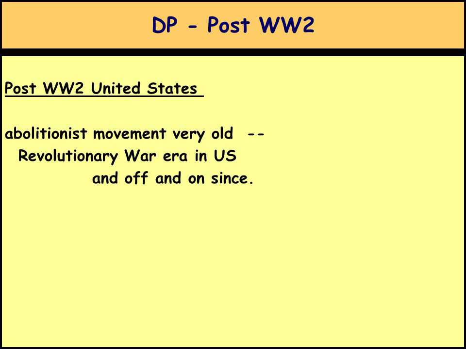 DP - Post WW2 Post WW2 United States abolitionist movement very old -- Revolutionary War era in US and off and on since.