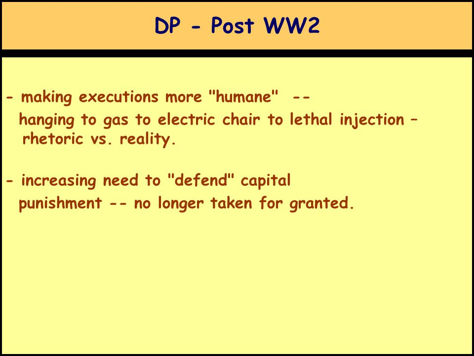 DP - Post WW2 - making executions more humane -- hanging to gas to electric chair to lethal injection – rhetoric vs.