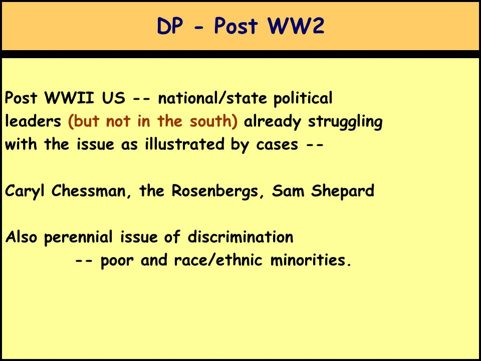 DP - Post WW2 Post WWII US -- national/state political leaders (but not in the south) already struggling with the issue as illustrated by cases -- Caryl Chessman, the Rosenbergs, Sam Shepard Also perennial issue of discrimination -- poor and race/ethnic minorities.