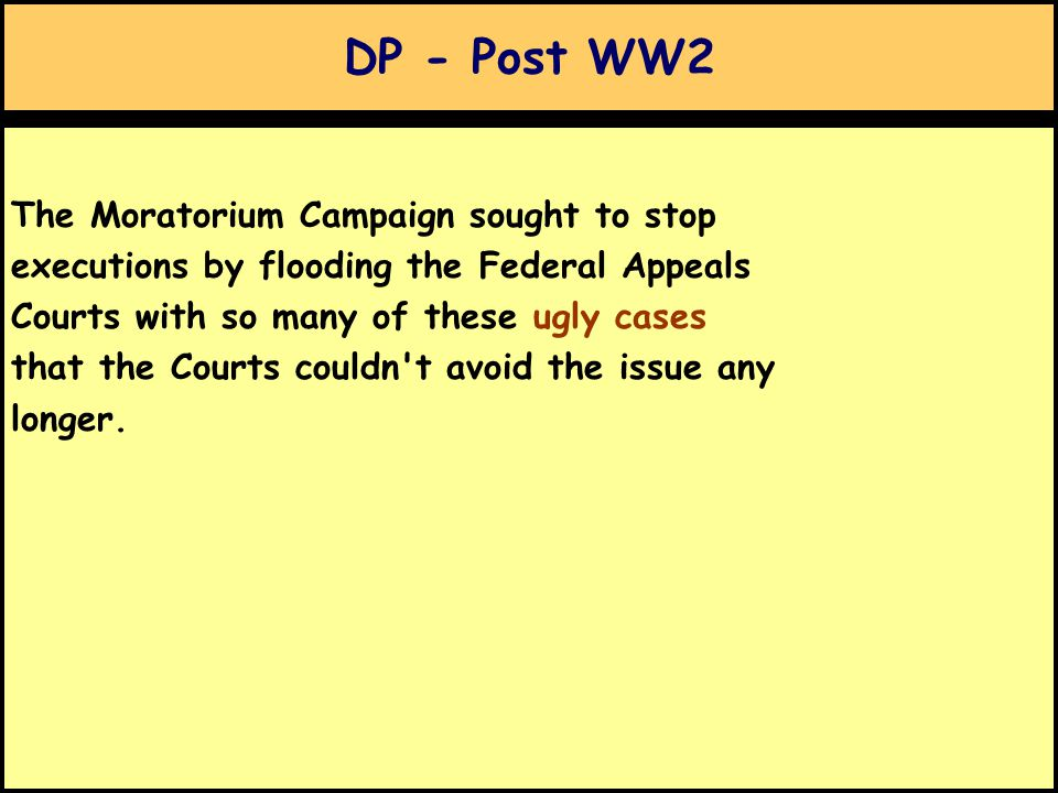 DP - Post WW2 The Moratorium Campaign sought to stop executions by flooding the Federal Appeals Courts with so many of these ugly cases that the Courts couldn t avoid the issue any longer.