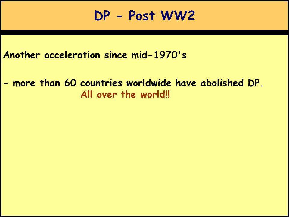 DP - Post WW2 Another acceleration since mid-1970 s - more than 60 countries worldwide have abolished DP.