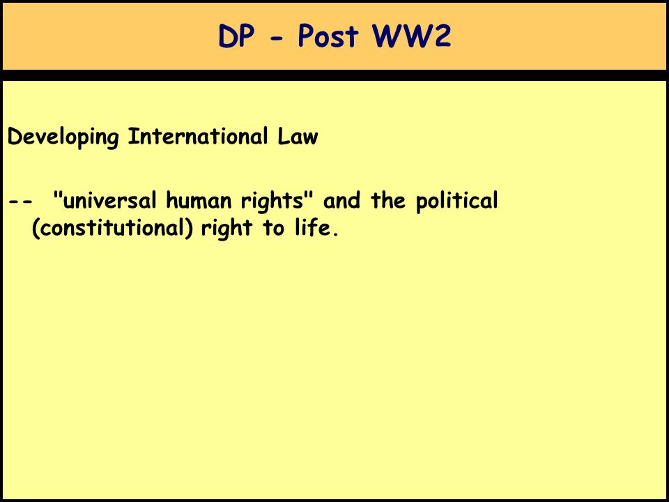 DP - Post WW2 Developing International Law -- universal human rights and the political (constitutional) right to life.