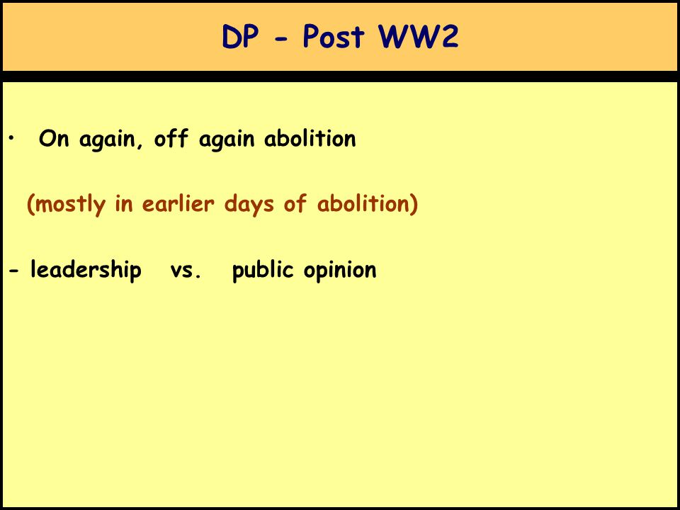 DP - Post WW2 On again, off again abolition (mostly in earlier days of abolition) - leadership vs.