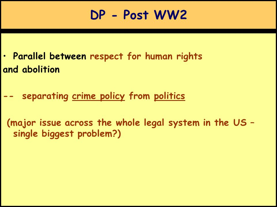 DP - Post WW2 Parallel between respect for human rights and abolition -- separating crime policy from politics (major issue across the whole legal system in the US – single biggest problem )