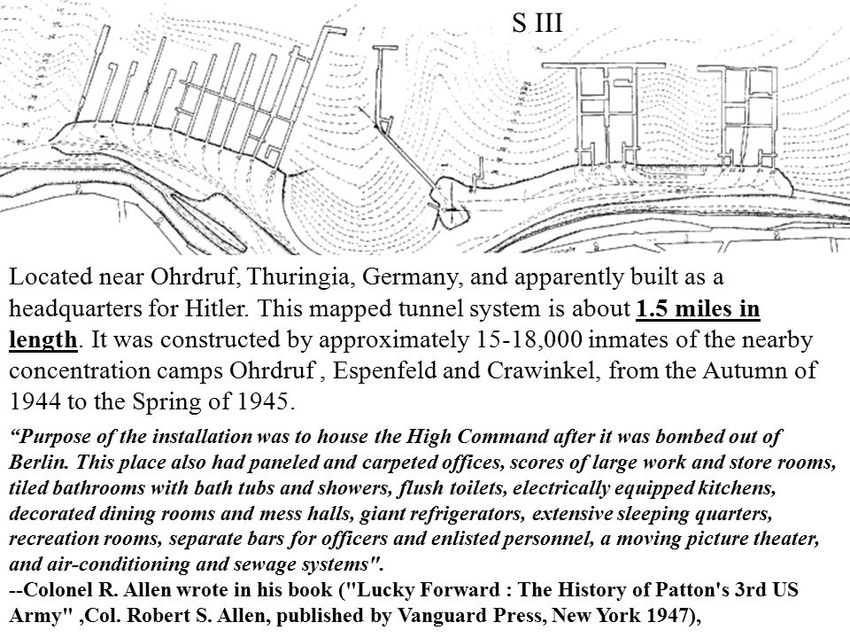 S III Located near Ohrdruf, Thuringia, Germany, and apparently built as a headquarters for Hitler. This mapped tunnel system is about 1.5 miles in len