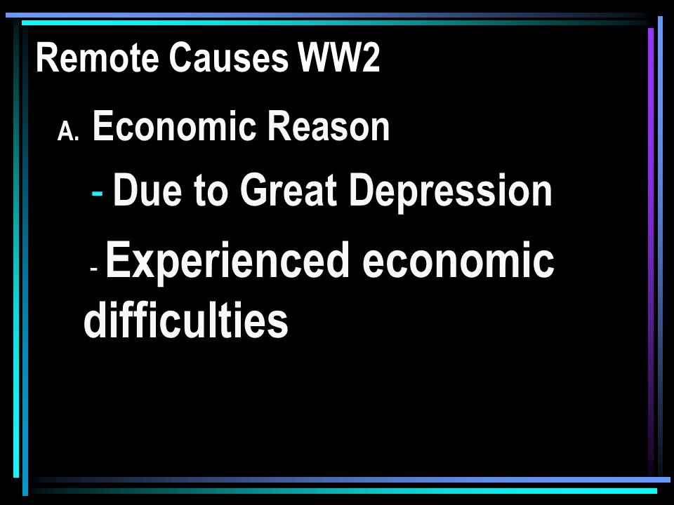 Remote Causes WW2 A. Economic Reason - Due to Great Depression - Experienced economic difficulties