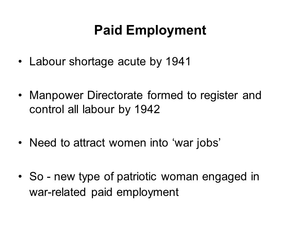 Paid Employment Labour shortage acute by 1941 Manpower Directorate formed to register and control all labour by 1942 Need to attract women into 'war jobs' So - new type of patriotic woman engaged in war-related paid employment