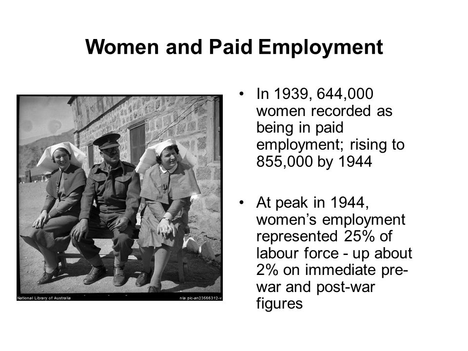 Women and Paid Employment In 1939, 644,000 women recorded as being in paid employment; rising to 855,000 by 1944 At peak in 1944, women's employment represented 25% of labour force - up about 2% on immediate pre- war and post-war figures
