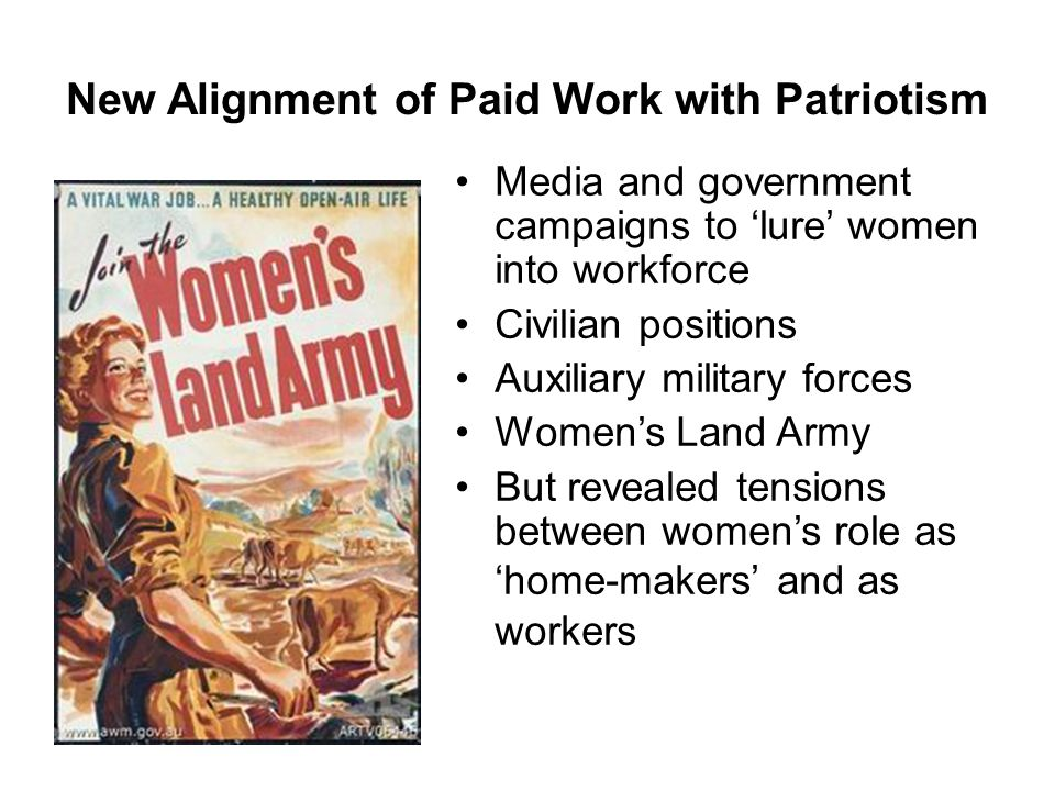 New Alignment of Paid Work with Patriotism Media and government campaigns to 'lure' women into workforce Civilian positions Auxiliary military forces Women's Land Army But revealed tensions between women's role as 'home-makers' and as workers