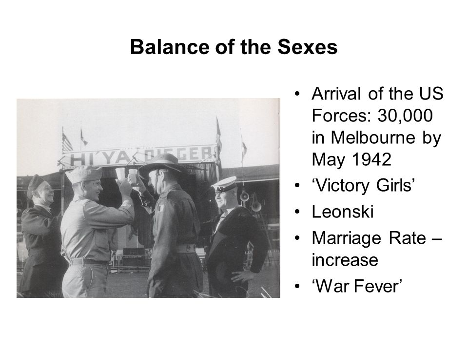 Balance of the Sexes Arrival of the US Forces: 30,000 in Melbourne by May 1942 'Victory Girls' Leonski Marriage Rate – increase 'War Fever'