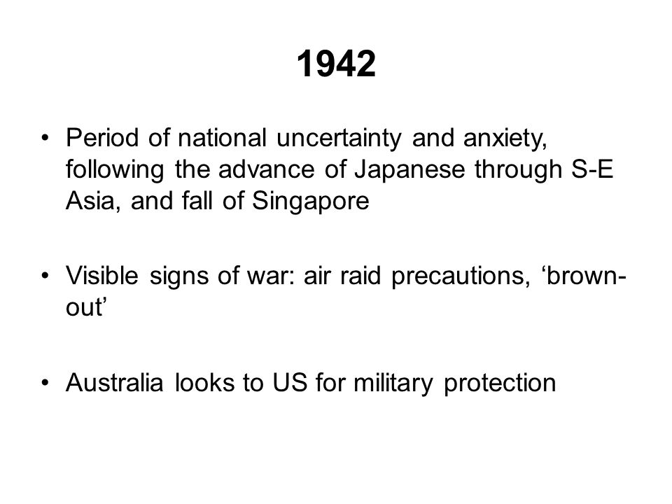 1942 Period of national uncertainty and anxiety, following the advance of Japanese through S-E Asia, and fall of Singapore Visible signs of war: air raid precautions, 'brown- out' Australia looks to US for military protection