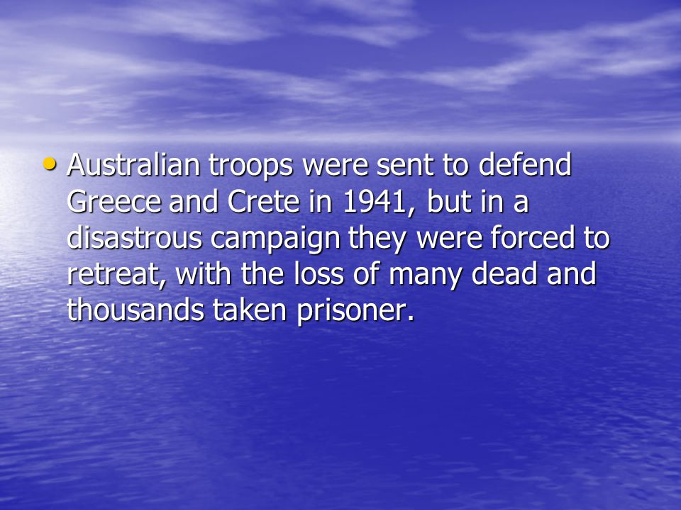 Australian troops were sent to defend Greece and Crete in 1941, but in a disastrous campaign they were forced to retreat, with the loss of many dead and thousands taken prisoner.