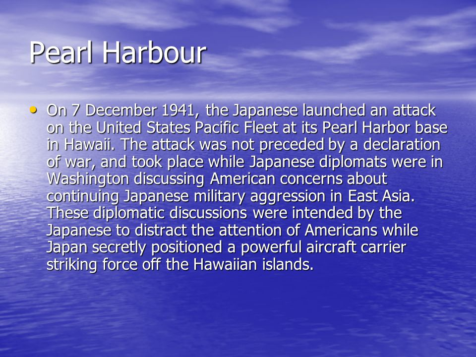 On 7 December 1941, the Japanese launched an attack on the United States Pacific Fleet at its Pearl Harbor base in Hawaii.