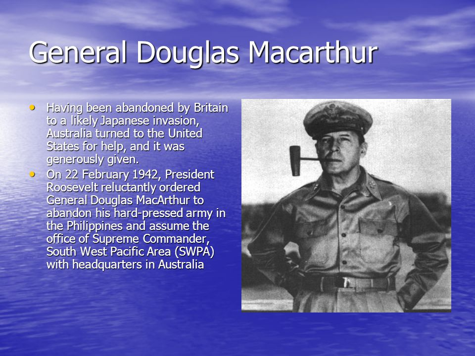 General Douglas Macarthur Having been abandoned by Britain to a likely Japanese invasion, Australia turned to the United States for help, and it was g
